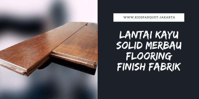 Lantai Kayu Solid Flooring Finish Fabrik